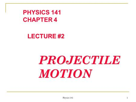 Physics 141 1 PHYSICS 141 CHAPTER 4 LECTURE #2 PROJECTILE MOTION.