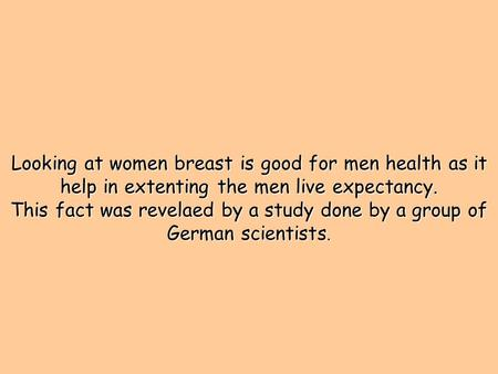 Looking at women breast is good for men health as it help in extenting the men live expectancy. This fact was revelaed by a study done by a group of German.