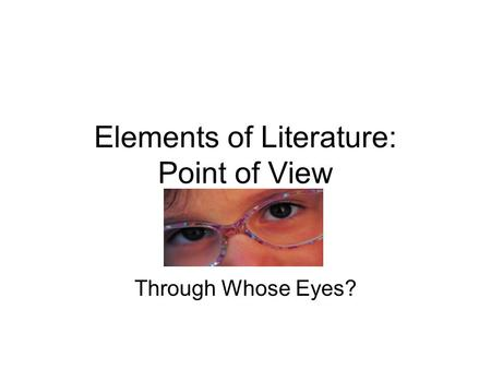 Elements of Literature: Point of View Through Whose Eyes?