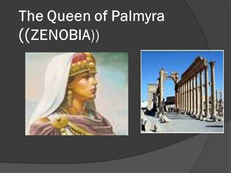 The Queen of Palmyra ZENOBIA)))). Lesson for Fifth Grade Designed By: iyad al-dakar.