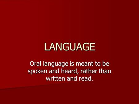LANGUAGE Oral language is meant to be spoken and heard, rather than written and read.