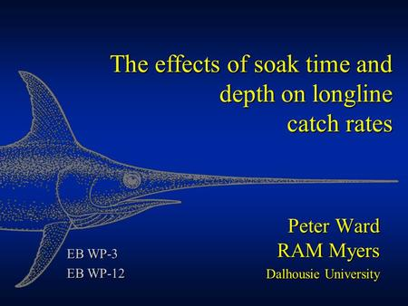 Peter Ward RAM Myers Dalhousie University The effects of soak time and depth on longline catch rates EB WP-3 EB WP-12.