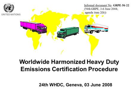 Worldwide Harmonized Heavy Duty Emissions Certification Procedure UNITED NATIONS 24th WHDC, Geneva, 03 June 2008 Informal document No. GRPE-56-22 (56th.