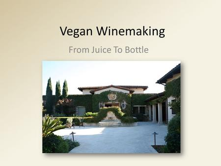 Vegan Winemaking From Juice To Bottle. Why Vegan? Marketing – Vegan wines appeal to a broader range of consumers Consumers with plant based diets often.