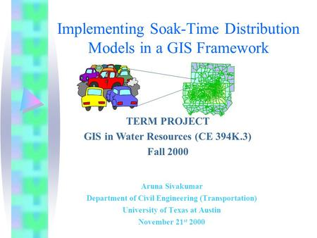Implementing Soak-Time Distribution Models in a GIS Framework Aruna Sivakumar Department of Civil Engineering (Transportation) University of Texas at Austin.