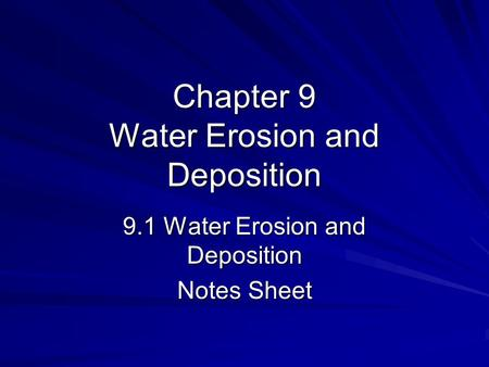 Chapter 9 Water Erosion and Deposition 9.1 Water Erosion and Deposition Notes Sheet.