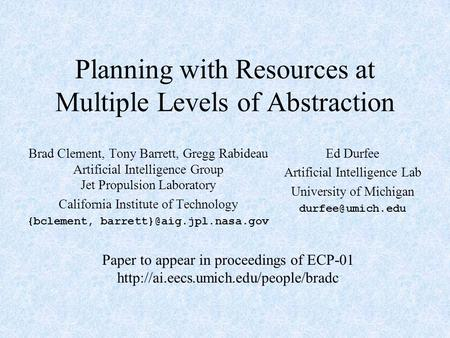 Planning with Resources at Multiple Levels of Abstraction Brad Clement, Tony Barrett, Gregg Rabideau Artificial Intelligence Group Jet Propulsion Laboratory.