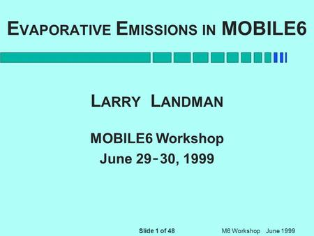 Slide 1 of 48 M6 Workshop June 1999 E VAPORATIVE E MISSIONS IN MOBILE6 L ARRY L ANDMAN MOBILE6 Workshop June 29 - 30, 1999.