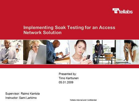 Tellabs Internal and Confidential Implementing Soak Testing for an Access Network Solution Presented by: Timo Karttunen 05.01.2009 Supervisor: Raimo Kantola.