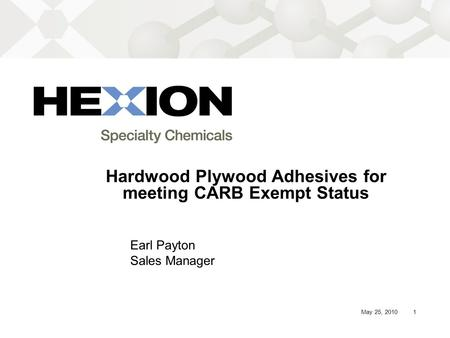 1May 25, 2010 Hardwood Plywood Adhesives for meeting CARB Exempt Status Earl Payton Sales Manager.