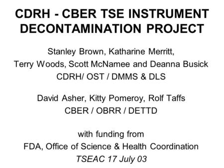 CDRH - CBER TSE INSTRUMENT DECONTAMINATION PROJECT Stanley Brown, Katharine Merritt, Terry Woods, Scott McNamee and Deanna Busick CDRH/ OST / DMMS & DLS.