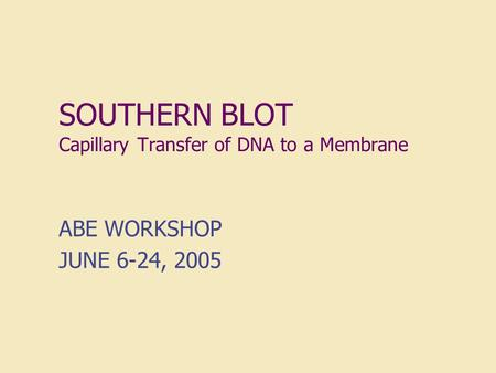 SOUTHERN BLOT Capillary Transfer of DNA to a Membrane ABE WORKSHOP JUNE 6-24, 2005.