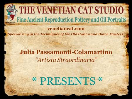 "* PRESENTS * Julia Passamonti-Colamartino ""Artista Straordinaria"" venetiancat.com Specializing in the Techniques of the Old Italian and Dutch Masters."