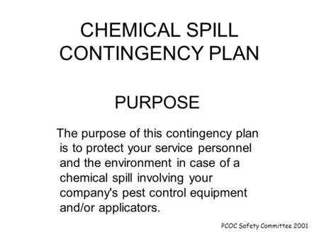 PCOC Safety Committee 2001 CHEMICAL SPILL CONTINGENCY PLAN PURPOSE The purpose of this contingency plan is to protect your service personnel and the environment.