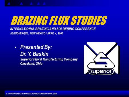 SUPERIOR FLUX & MANUFACTURING COMPANY / APRIL 2000 BRAZING FLUX STUDIES INTERNATIONAL BRAZING AND SOLDERING CONFERENCE ALBUQUERQUE, NEW MEXICO / APRIL.
