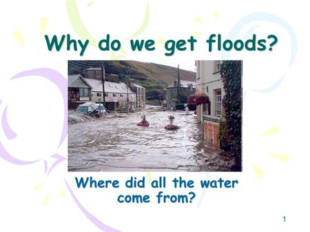 1 Why do we get floods? Where did all the water come from?