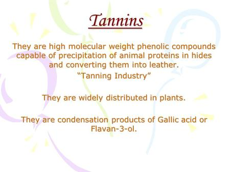 "Tannins They are high molecular weight phenolic compounds capable of precipitation of animal proteins in hides and converting them into leather. ""Tanning."