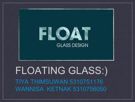 FLOATING GLASS:) TIYA THIMSUWAN 5310751176 WANNISA KETNAK 5310756050 d.