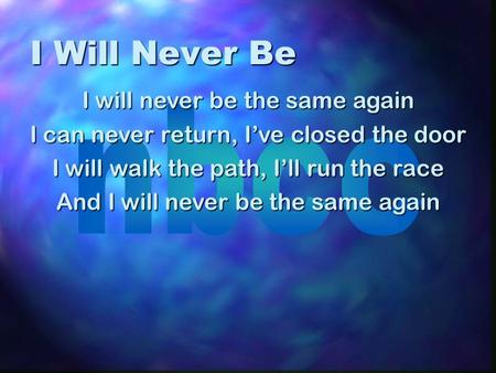 I Will Never Be I will never be the same again I can never return, I've closed the door I will walk the path, I'll run the race And I will never be the.