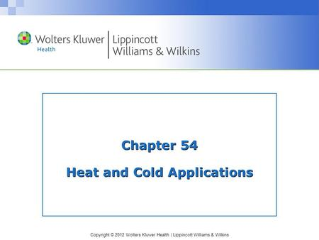 Copyright © 2012 Wolters Kluwer Health | Lippincott Williams & Wilkins Chapter 54 Heat and Cold Applications.
