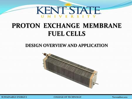 SUSTAINABLE ENERGY I COLLEGE OF TECHNOLGY November 2011 PROTON EXCHANGE MEMBRANE FUEL CELLS DESIGN OVERVIEW AND APPLICATION.