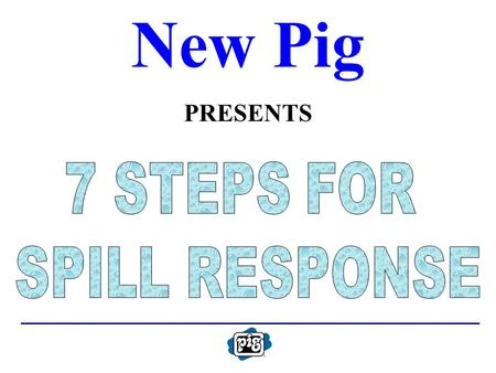 New Pig PRESENTS. 7 STEPS FOR SPILL RESPONSE ASSESS THE RISK SELECT PERSONAL PROTECTIVE EQUIPMENT CONFINE THE SPILL STOP THE SOURCE EVALUATE INCIDENT.