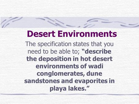 "Desert Environments The specification states that you need to be able to; ""describe the deposition in hot desert environments of wadi conglomerates, dune."