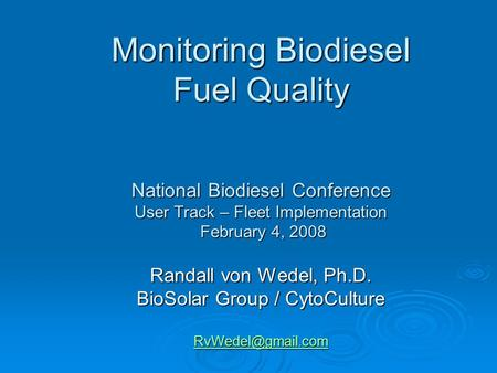 Monitoring Biodiesel Fuel Quality National Biodiesel Conference User Track – Fleet Implementation February 4, 2008 Randall von Wedel, Ph.D. BioSolar Group.