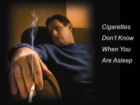 Cigarettes Don't Know When You Are Asleep. Smoking is the #1 cause of home fire deaths in the United States.