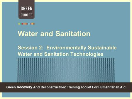 Green Recovery And Reconstruction: Training Toolkit For Humanitarian Aid Water and Sanitation Session 2: Environmentally Sustainable Water and Sanitation.