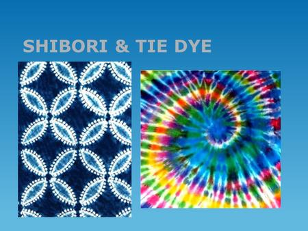 SHIBORI & TIE DYE. Dyeing Basics  Use good quality dye  Use soft 100% cotton or linen fabric  Prewash fabric  Let dye soak for 24 hours in plastic.
