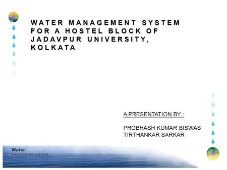 WATER MANAGEMENT SYSTEM FOR A HOSTEL BLOCK OF JADAVPUR UNIVERSITY, KOLKATA A PRESENTATION BY : PROBHASH KUMAR BISWAS TIRTHANKAR SARKAR.
