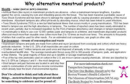 Why alternative menstrual products? Health – some (not so new) concerns Artificial fibers (like rayon) in mainstream products are abrasive - when a mainstream.