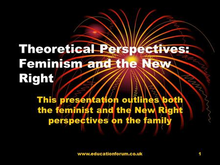 www.educationforum.co.uk1 Theoretical Perspectives: Feminism and the New Right This presentation outlines both the feminist and the New Right perspectives.
