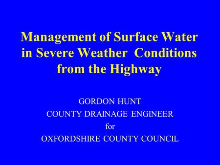 Management of Surface Water in Severe Weather Conditions from the Highway GORDON HUNT COUNTY DRAINAGE ENGINEER for OXFORDSHIRE COUNTY COUNCIL.