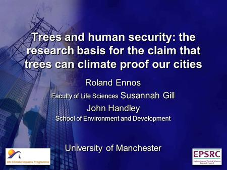 Trees and human security: the research basis for the claim that trees can climate proof our cities Roland Ennos Faculty of Life Sciences Susannah Gill.