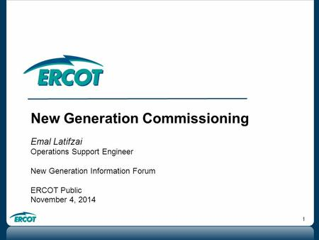 1 New Generation Commissioning Emal Latifzai Operations Support Engineer New Generation Information Forum ERCOT Public November 4, 2014.