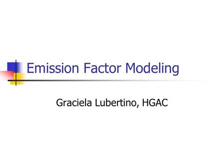 Emission Factor Modeling Graciela Lubertino, HGAC.