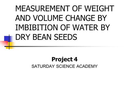 MEASUREMENT OF WEIGHT AND VOLUME CHANGE BY IMBIBITION OF WATER BY DRY BEAN SEEDS Project 4 SATURDAY SCIENCE ACADEMY.