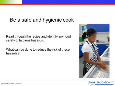 Meatandeducation.com 2012 Be a safe and hygienic cook Read through the recipe and identify any food safety or hygiene hazards. What can be done to reduce.