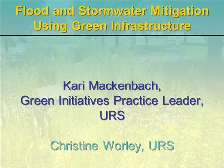 Kari Mackenbach, Green Initiatives Practice Leader, URS Christine Worley, URS Flood and Stormwater Mitigation Using Green Infrastructure.