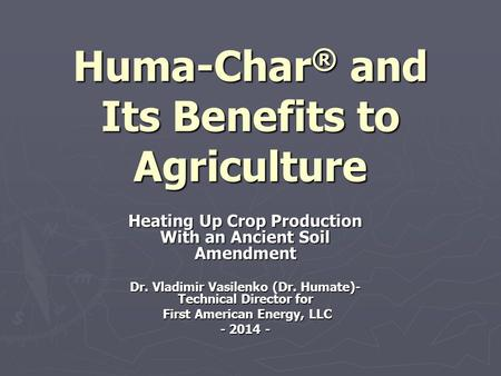 Huma-Char ® and Its Benefits to Agriculture Heating Up Crop Production With an Ancient Soil Amendment Dr. Vladimir Vasilenko (Dr. Humate)- Technical Director.