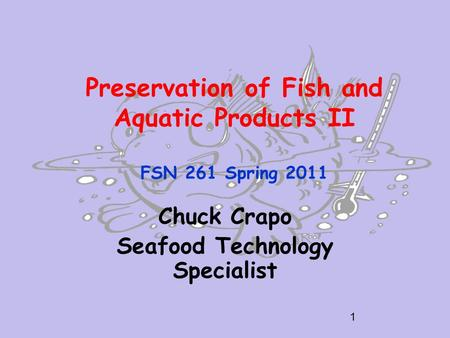 Preservation of Fish and Aquatic Products II FSN 261 Spring 2011 Chuck Crapo Seafood Technology Specialist 1.