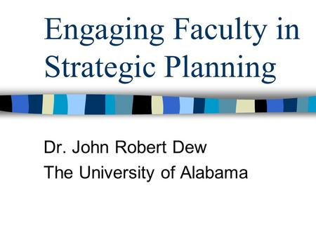 Engaging Faculty in Strategic Planning Dr. John Robert Dew The University of Alabama.