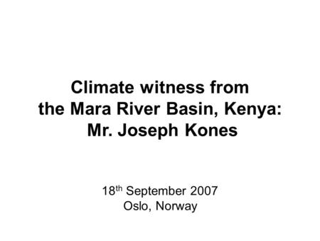 Climate witness from the Mara River Basin, Kenya: Mr. Joseph Kones 18 th September 2007 Oslo, Norway.