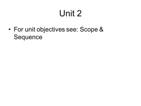 Unit 2 For unit objectives see: Scope & Sequence.