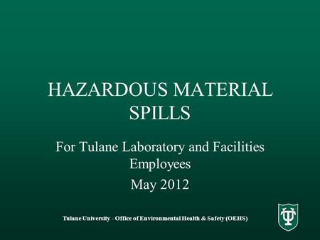 Tulane University - Office of Environmental Health & Safety (OEHS) HAZARDOUS MATERIAL SPILLS For Tulane Laboratory and Facilities Employees May 2012.