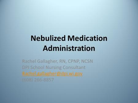 Nebulized Medication Administration Rachel Gallagher, RN, CPNP, NCSN DPI School Nursing Consultant (608) 266-8857.