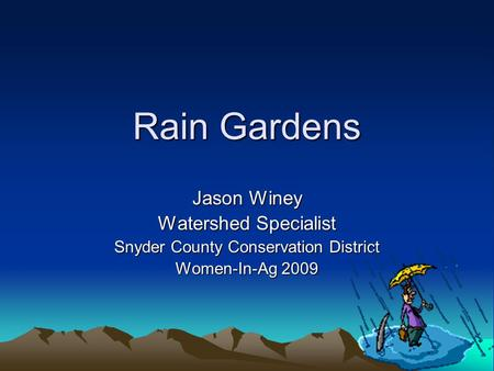 Rain Gardens Jason Winey Watershed Specialist Snyder County Conservation District Women-In-Ag 2009.