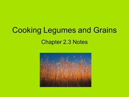 Cooking Legumes and Grains Chapter 2.3 Notes. Legumes and Grains Concentrated sources of nutrients –Protein –Fiber –Vitamins –Minerals Good-tasting Inexpensive.